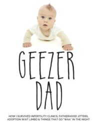 Geezer-Dad-How-I-Survived-Infertility-Clinics-Fatherhood-Jitters-Adoption-Wait-Limbo-and-Things-That-Go-Waaa-in-the-Night-0