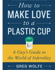 How-to-Make-Love-to-a-Plastic-Cup-A-Guys-Guide-to-the-World-of-Infertility-0